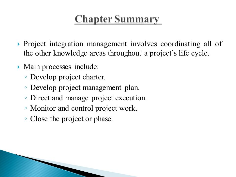 Chapter Summary Project integration management involves coordinating all of the other knowledge areas throughout a project's life cycle.