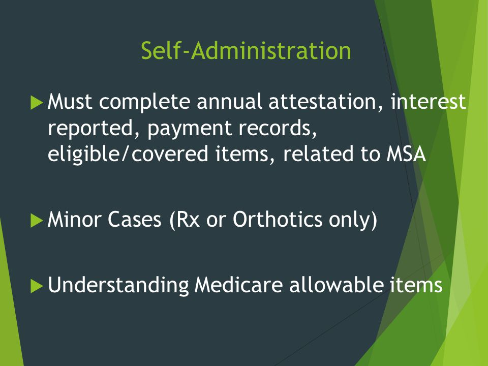 Self-Administration Must complete annual attestation, interest reported, payment records, eligible/covered items, related to MSA.