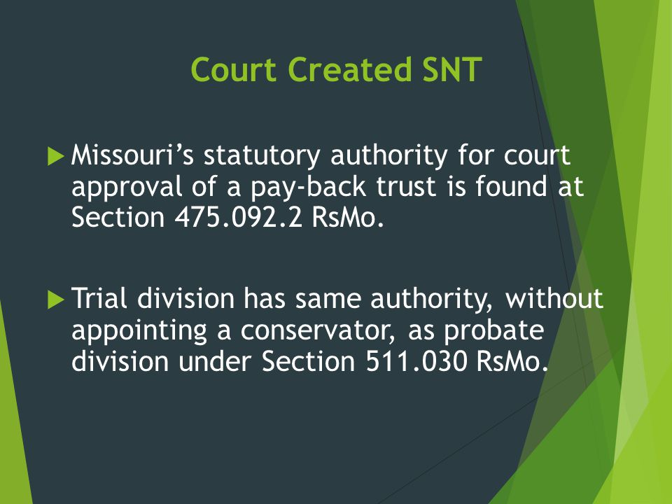 Court Created SNT Missouri's statutory authority for court approval of a pay-back trust is found at Section 475.092.2 RsMo.