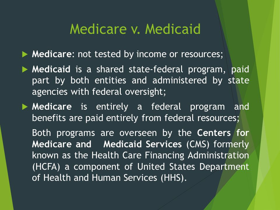 Medicare v. Medicaid Medicare: not tested by income or resources;