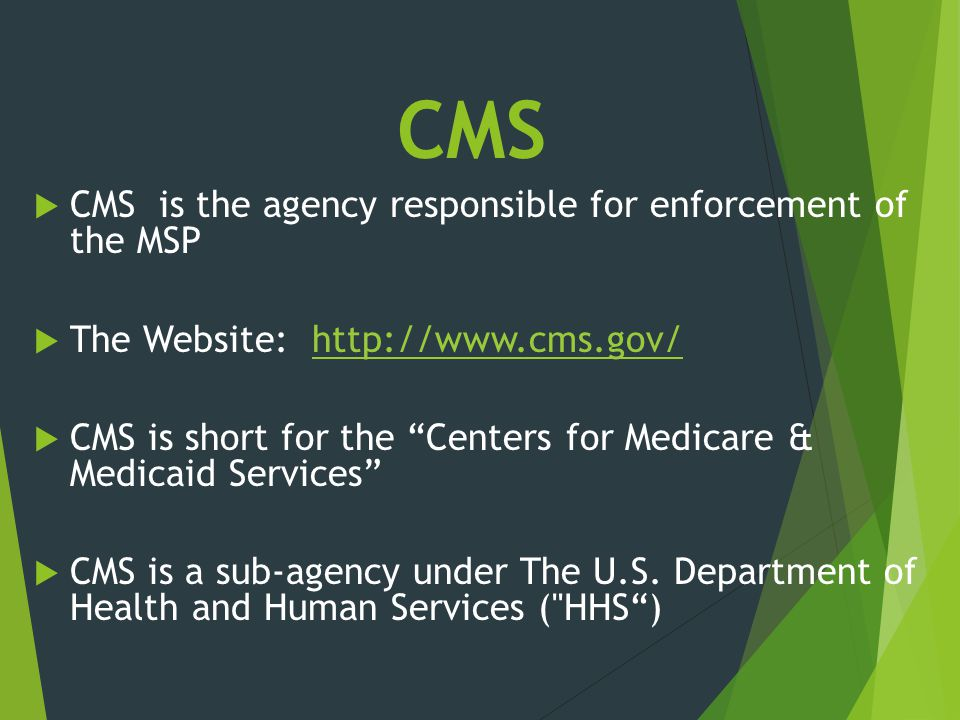 CMS CMS is the agency responsible for enforcement of the MSP