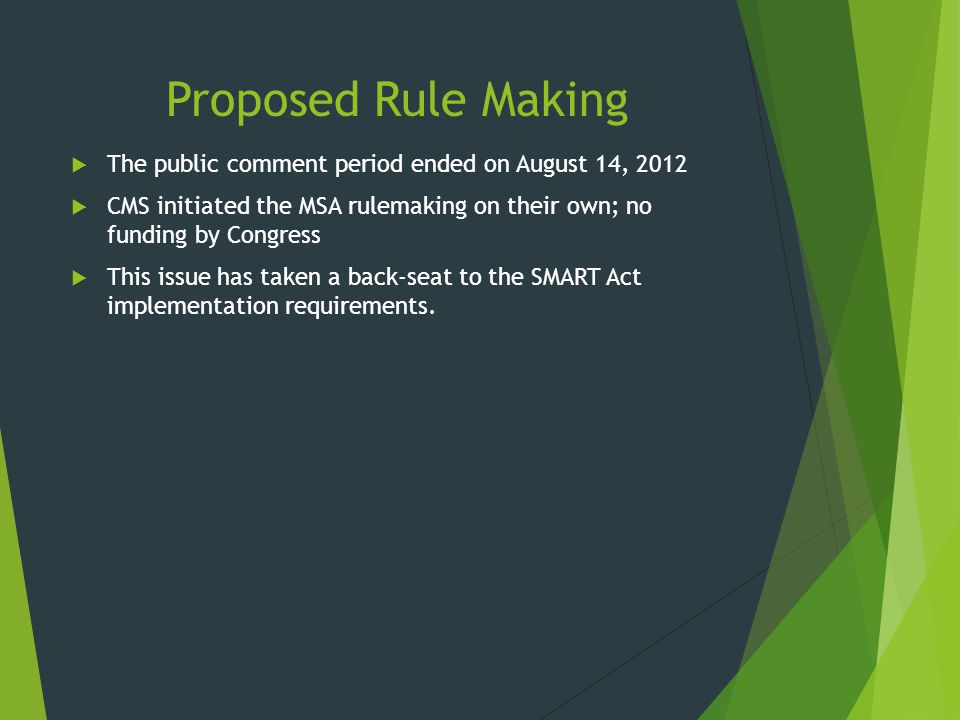 Proposed Rule Making The public comment period ended on August 14, 2012. CMS initiated the MSA rulemaking on their own; no funding by Congress.