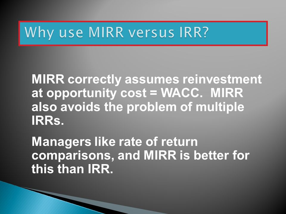 Why use MIRR versus IRR MIRR correctly assumes reinvestment at opportunity cost = WACC. MIRR also avoids the problem of multiple IRRs.