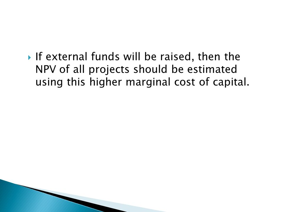 If external funds will be raised, then the NPV of all projects should be estimated using this higher marginal cost of capital.