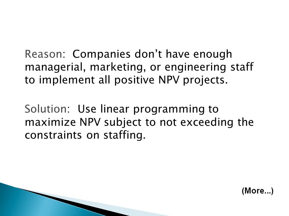 Reason: Companies don't have enough managerial, marketing, or engineering staff to implement all positive NPV projects.