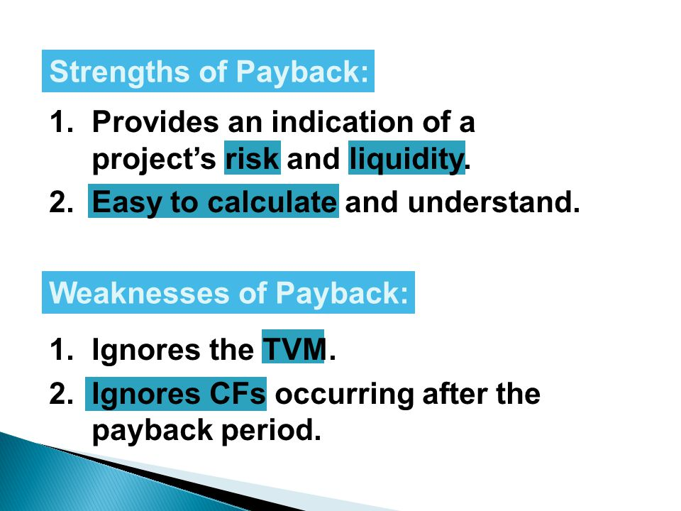Strengths of Payback: 1. Provides an indication of a project's risk and liquidity. 2. Easy to calculate and understand.