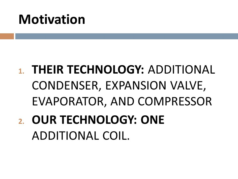 Motivation THEIR TECHNOLOGY: ADDITIONAL CONDENSER, EXPANSION VALVE, EVAPORATOR, AND COMPRESSOR.