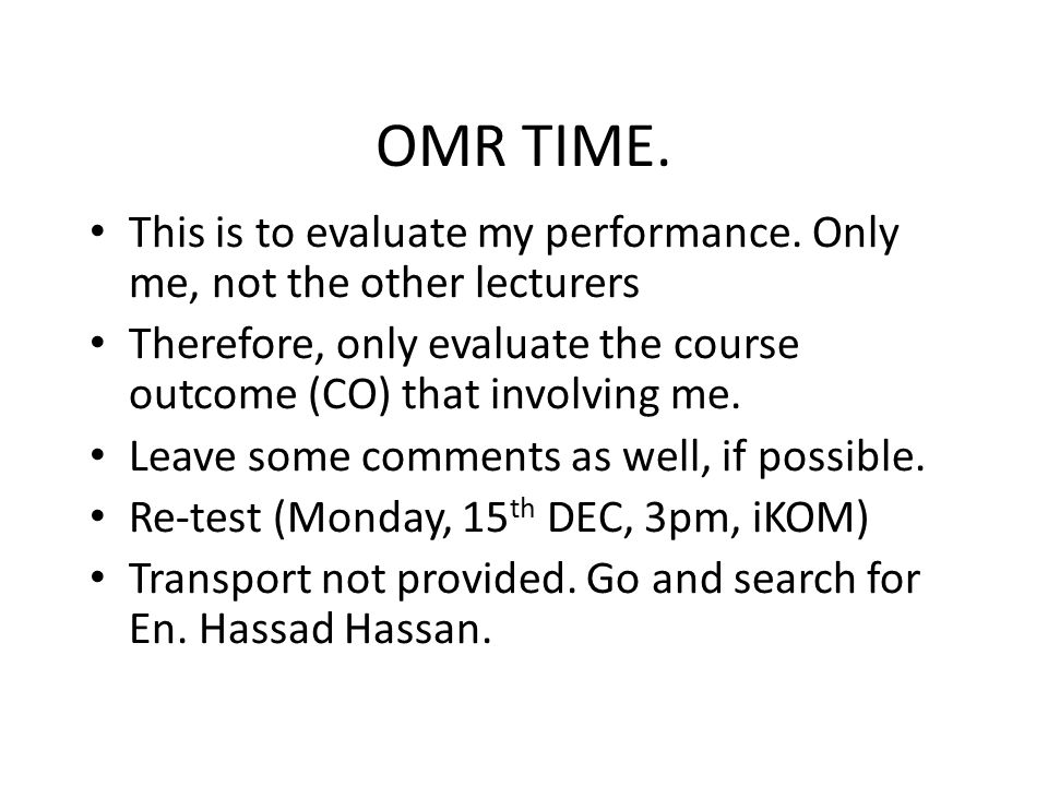 OMR TIME. This is to evaluate my performance. Only me, not the other lecturers. Therefore, only evaluate the course outcome (CO) that involving me.