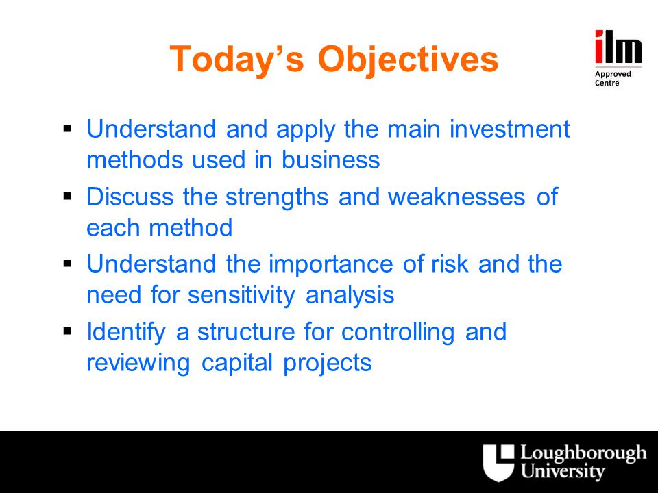 Today's Objectives Understand and apply the main investment methods used in business. Discuss the strengths and weaknesses of each method.