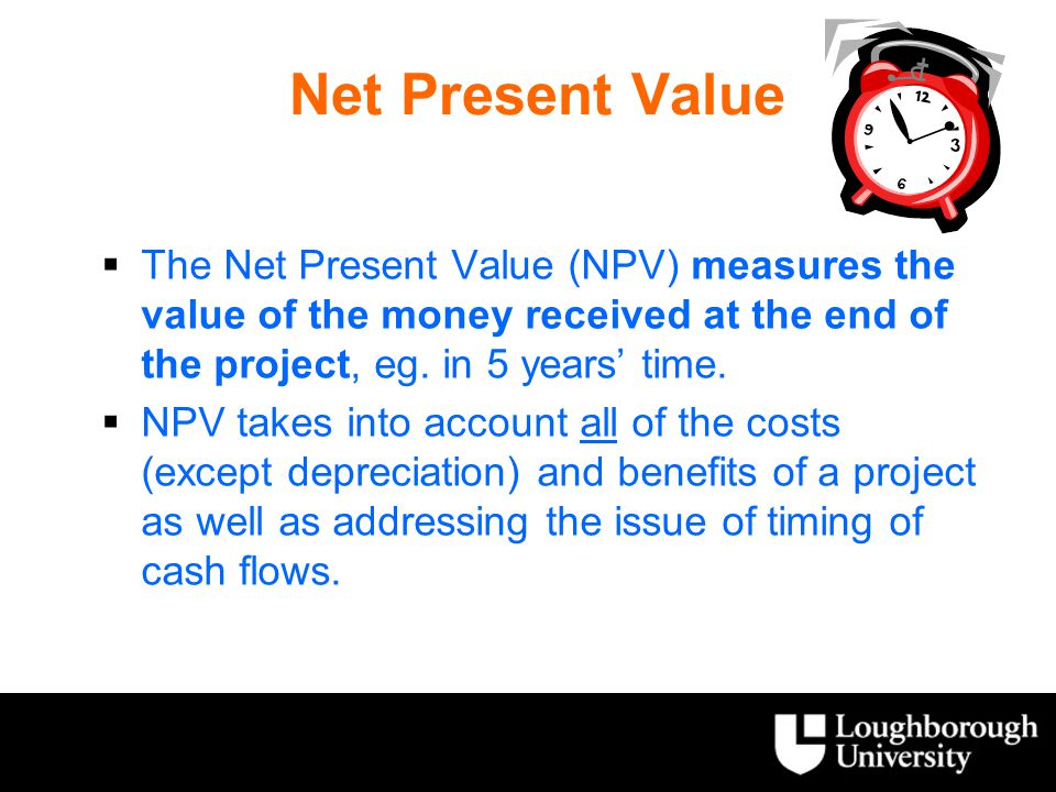 Net Present Value The Net Present Value (NPV) measures the value of the money received at the end of the project, eg. in 5 years' time.