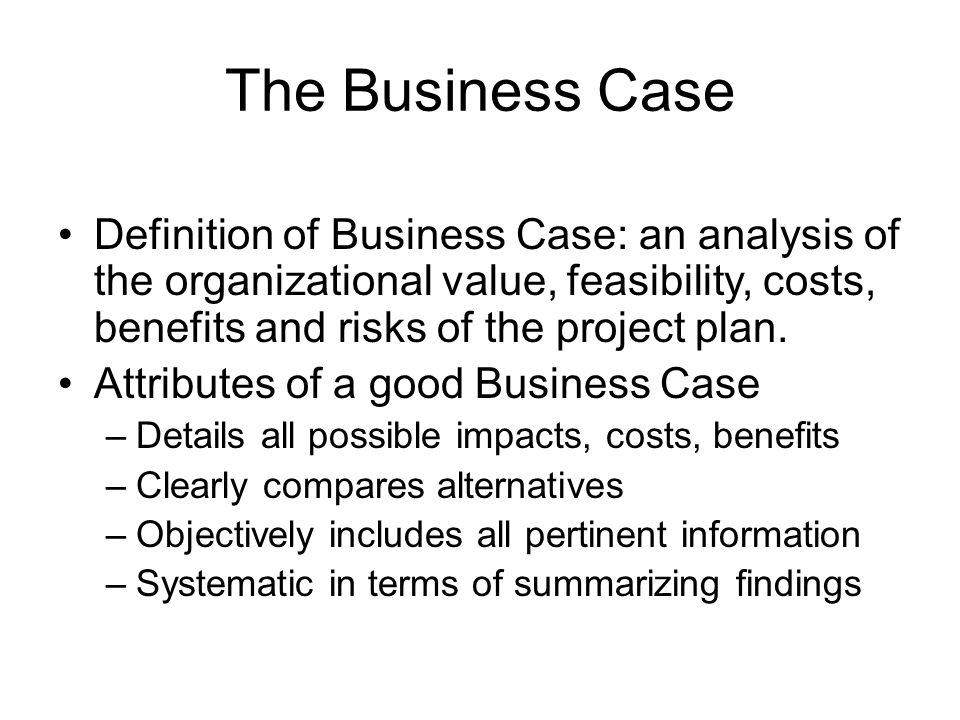 The Business Case Definition of Business Case: an analysis of the organizational value, feasibility, costs, benefits and risks of the project plan.