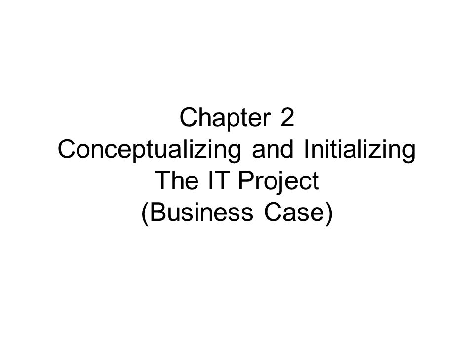 Chapter 2 Conceptualizing and Initializing The IT Project (Business Case)