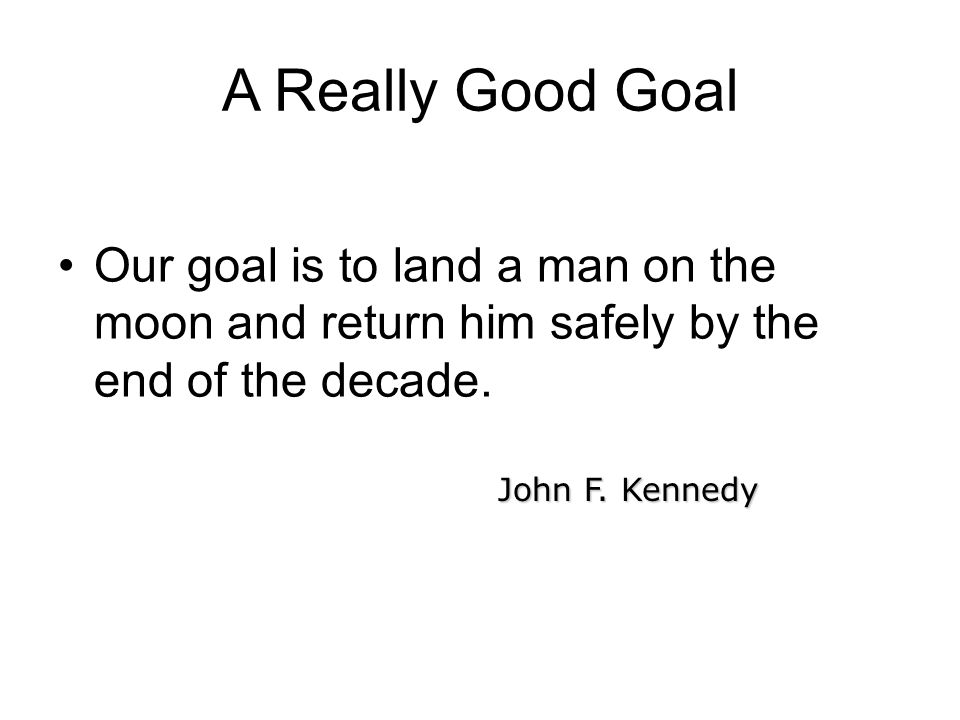 A Really Good Goal Our goal is to land a man on the moon and return him safely by the end of the decade.