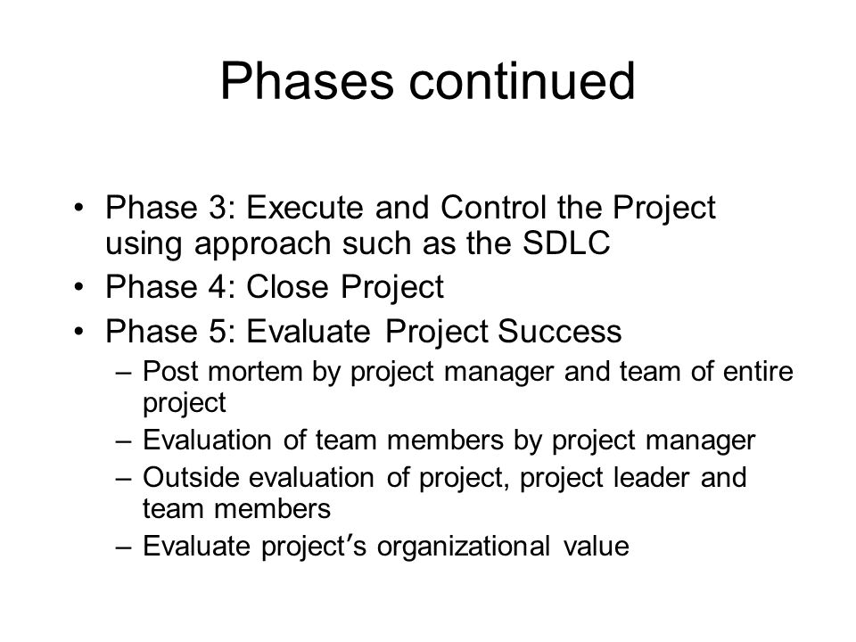Phases continued Phase 3: Execute and Control the Project using approach such as the SDLC. Phase 4: Close Project.