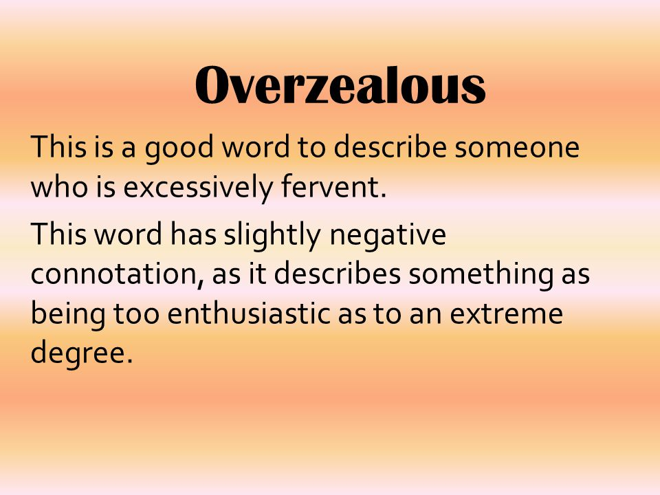 Overzealous This is a good word to describe someone who is excessively fervent.