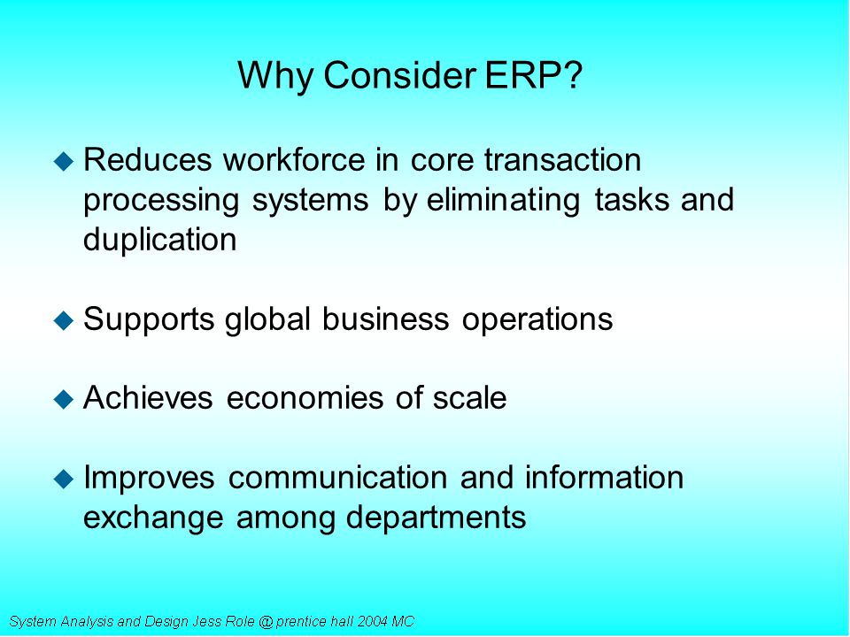Why Consider ERP Reduces workforce in core transaction processing systems by eliminating tasks and duplication.