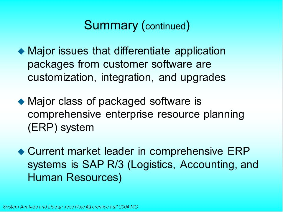 Summary (continued) Major issues that differentiate application packages from customer software are customization, integration, and upgrades.