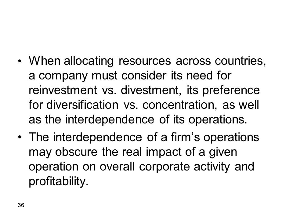• When allocating resources across countries, a company must consider its need for reinvestment vs. divestment, its preference for diversification vs. concentration, as well as the interdependence of its operations.