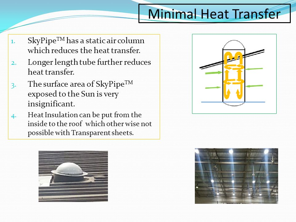 Minimal Heat Transfer SkyPipeTM has a static air column which reduces the heat transfer. Longer length tube further reduces heat transfer.