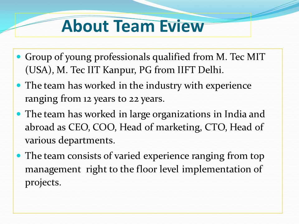 About Team Eview Group of young professionals qualified from M. Tec MIT (USA), M. Tec IIT Kanpur, PG from IIFT Delhi.
