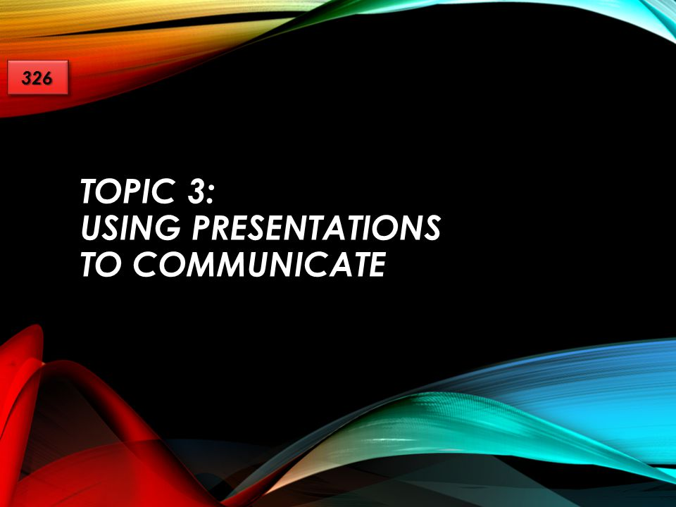 Topic 3: Using Presentations to Communicate