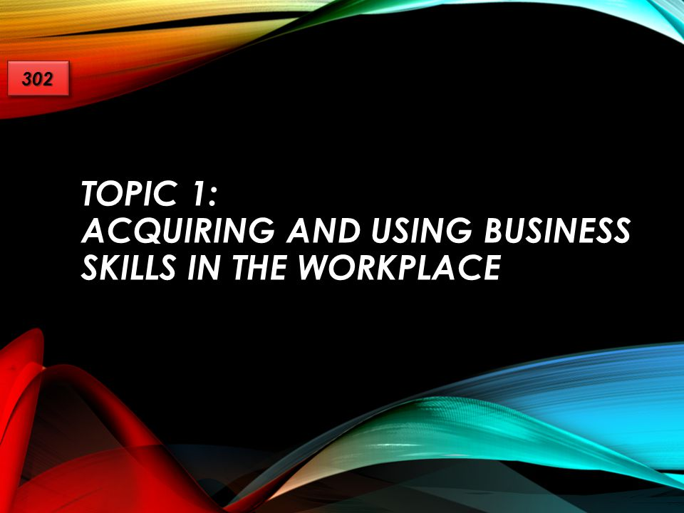 Topic 1: Acquiring and Using Business Skills in the Workplace