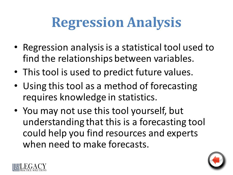 Regression Analysis Regression analysis is a statistical tool used to find the relationships between variables.