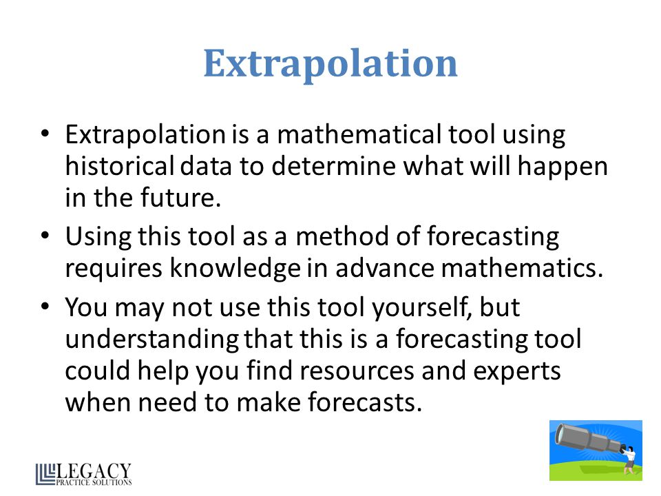 Extrapolation Extrapolation is a mathematical tool using historical data to determine what will happen in the future.