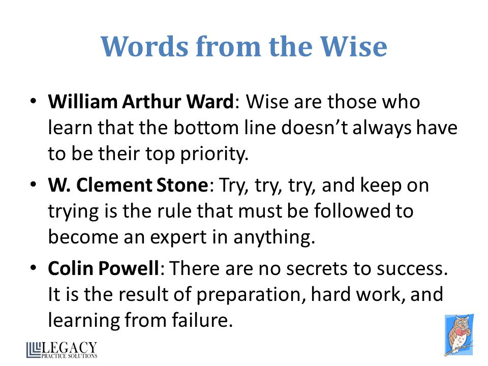 Words from the Wise William Arthur Ward: Wise are those who learn that the bottom line doesn't always have to be their top priority.