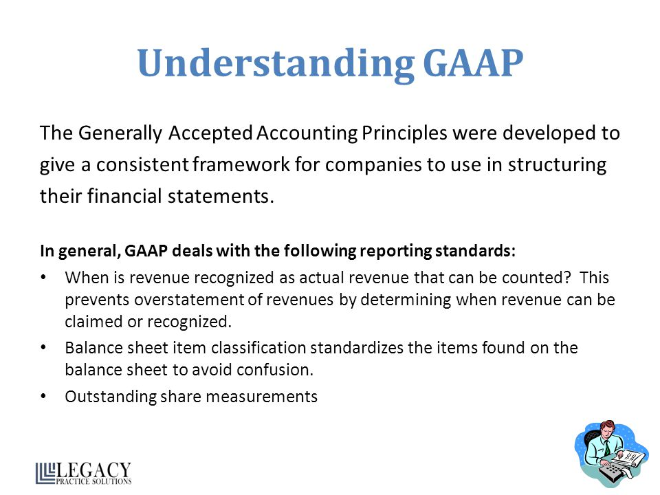 Understanding GAAP The Generally Accepted Accounting Principles were developed to. give a consistent framework for companies to use in structuring.