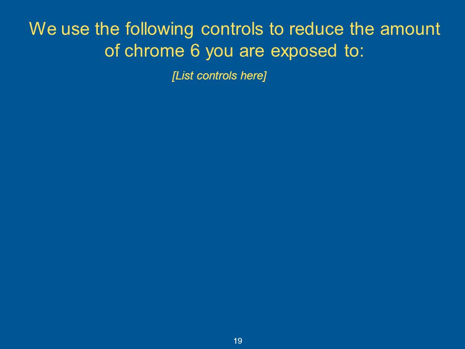 We use the following controls to reduce the amount of chrome 6 you are exposed to: