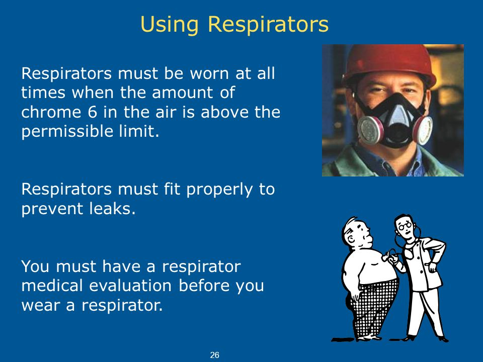 Using Respirators Respirators must be worn at all times when the amount of chrome 6 in the air is above the permissible limit.