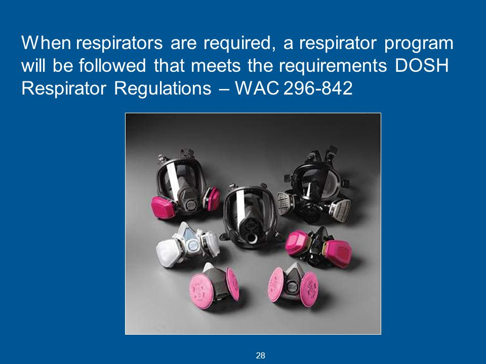 When respirators are required, a respirator program will be followed that meets the requirements DOSH Respirator Regulations – WAC 296-842