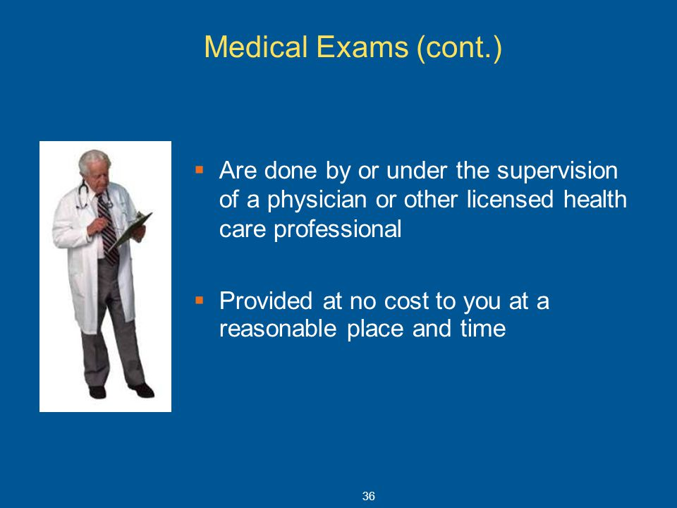 Medical Exams (cont.) Are done by or under the supervision of a physician or other licensed health care professional.