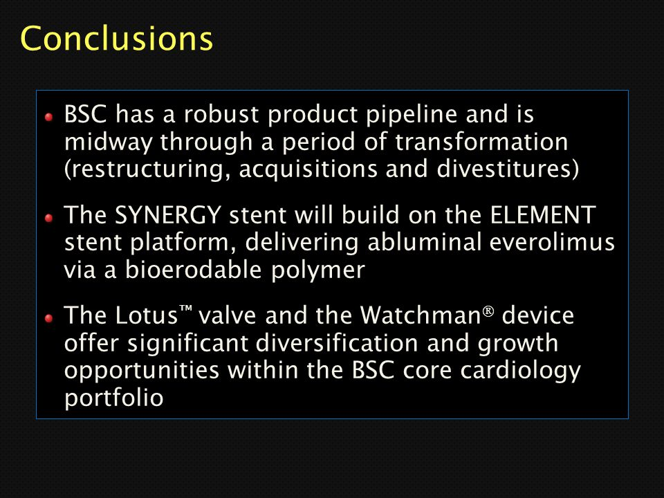 Conclusions BSC has a robust product pipeline and is midway through a period of transformation (restructuring, acquisitions and divestitures)