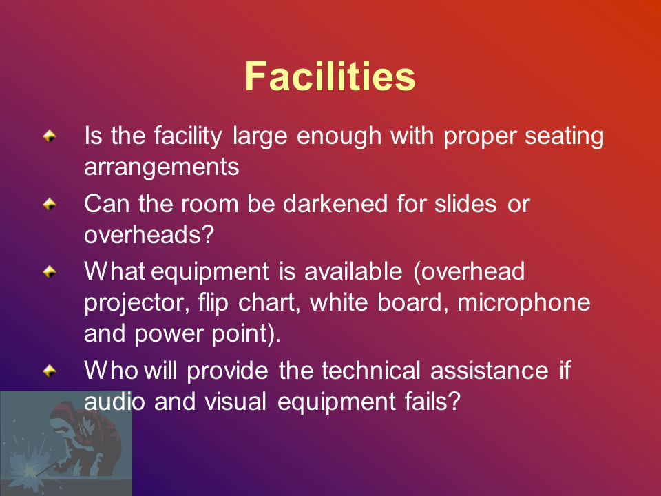 Facilities Is the facility large enough with proper seating arrangements. Can the room be darkened for slides or overheads