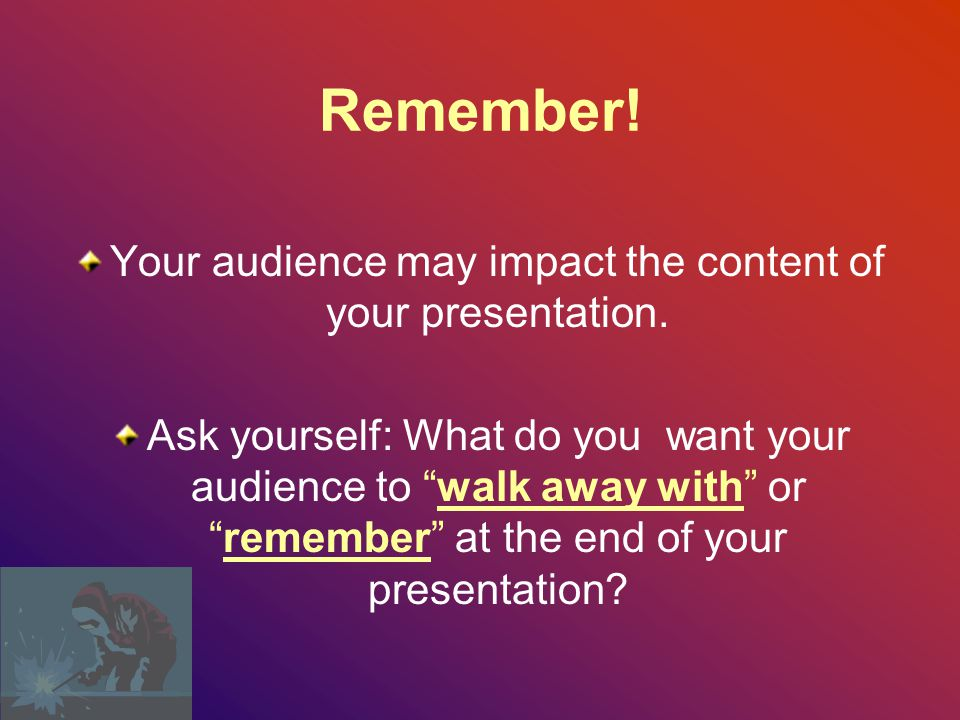 Your audience may impact the content of your presentation.