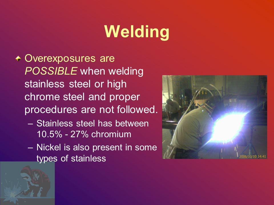 Welding Overexposures are POSSIBLE when welding stainless steel or high chrome steel and proper procedures are not followed.