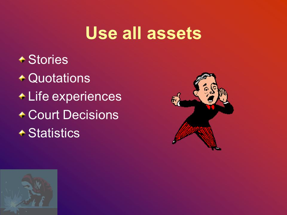 Use all assets Stories Quotations Life experiences Court Decisions
