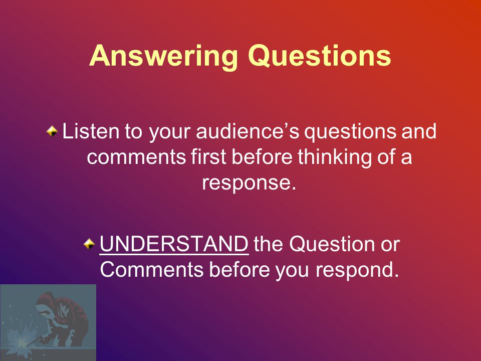 UNDERSTAND the Question or Comments before you respond.
