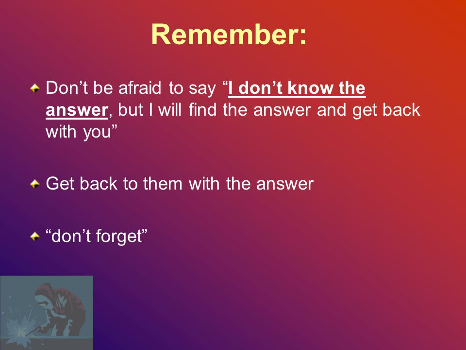Remember: Don't be afraid to say I don't know the answer, but I will find the answer and get back with you