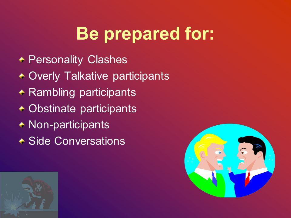 Be prepared for: Personality Clashes Overly Talkative participants