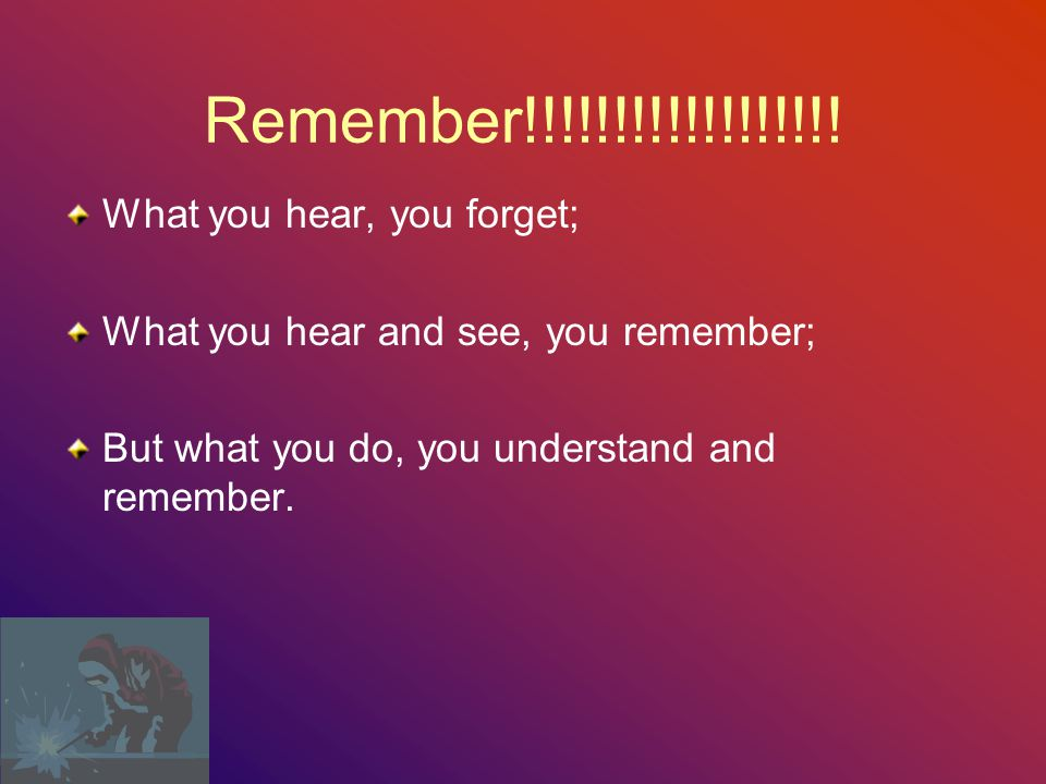 Remember!!!!!!!!!!!!!!!!!! What you hear, you forget;