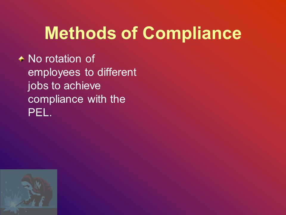 Methods of Compliance No rotation of employees to different jobs to achieve compliance with the PEL.