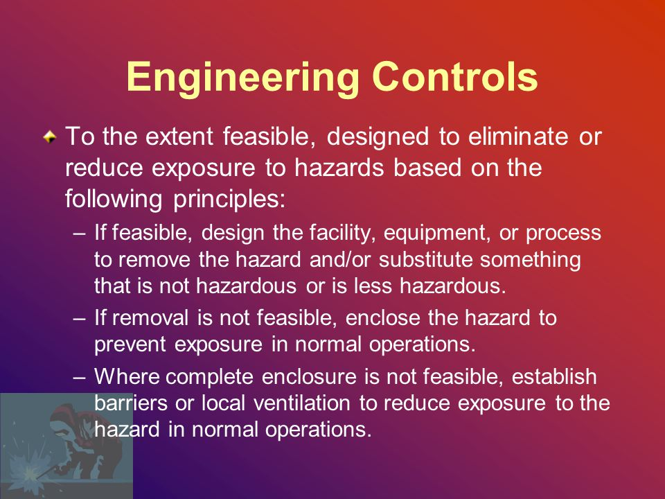 Engineering Controls To the extent feasible, designed to eliminate or reduce exposure to hazards based on the following principles: