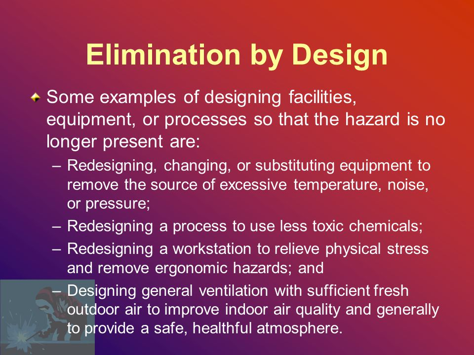 Elimination by Design Some examples of designing facilities, equipment, or processes so that the hazard is no longer present are: