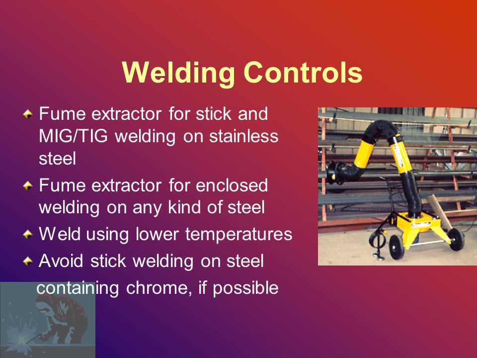 Welding Controls Fume extractor for stick and MIG/TIG welding on stainless steel. Fume extractor for enclosed welding on any kind of steel.
