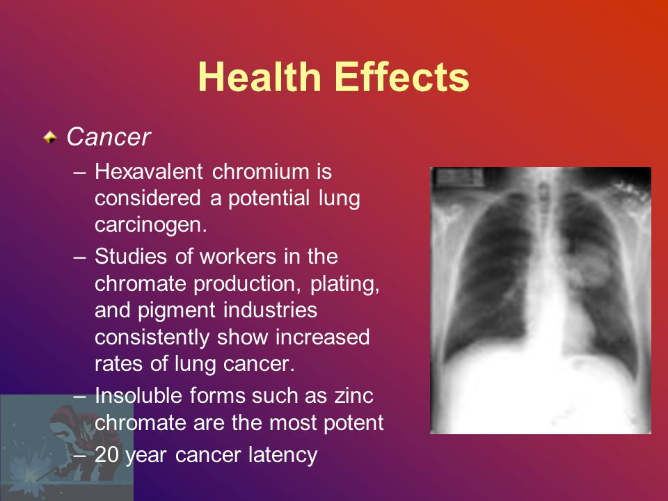 Health Effects Cancer. Hexavalent chromium is considered a potential lung carcinogen.