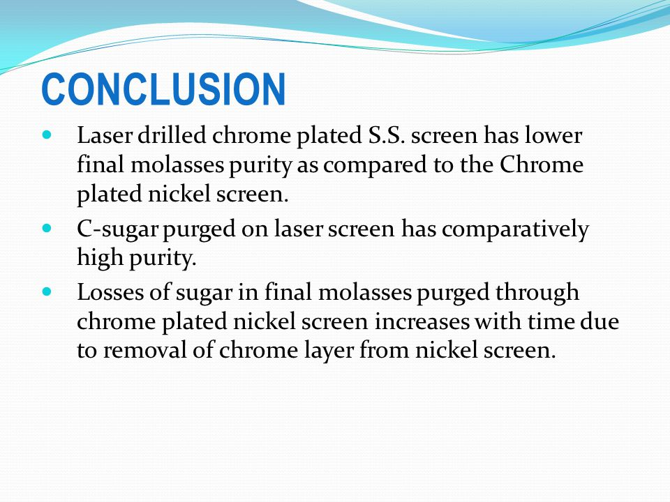 CONCLUSION Laser drilled chrome plated S.S. screen has lower final molasses purity as compared to the Chrome plated nickel screen.