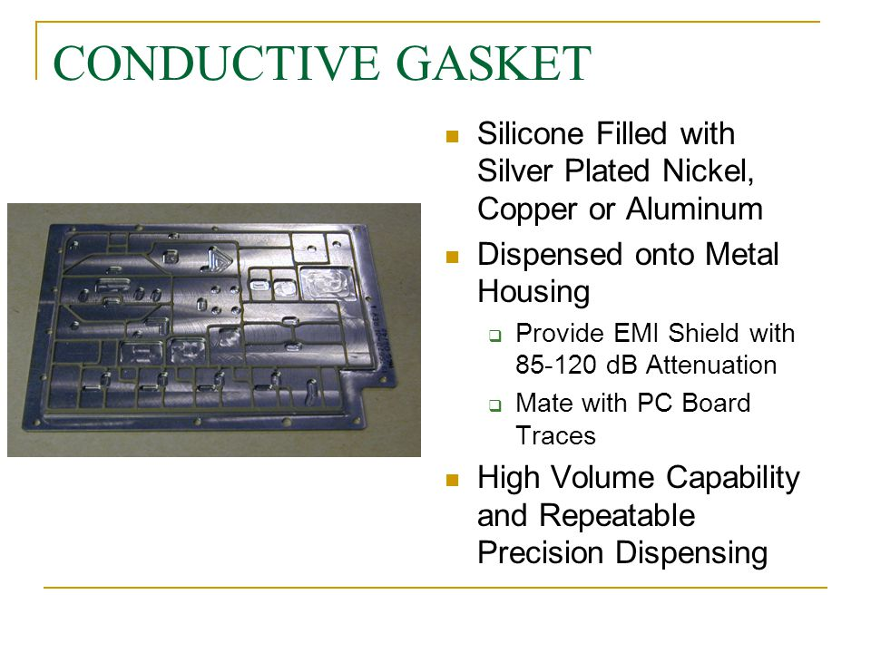 CONDUCTIVE GASKET Silicone Filled with Silver Plated Nickel, Copper or Aluminum. Dispensed onto Metal Housing.